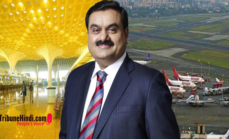 मुंबई एयरपोर्ट में हिस्सेदारी के बाद 6 एयरपोर्ट अडानी ग्रुप के अधीन आ जाएंगे